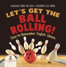 Let's Get The Ball Rolling! Easy-to-Remember English Idioms - Language Book For Kids  Children's ESL Books
