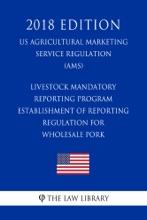 Livestock Mandatory Reporting Program - Establishment of Reporting Regulation for Wholesale Pork (US Agricultural Marketing Service Regulation) (AMS) (2018 Edition)