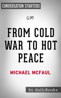 From Cold War to hot Peace: An American Ambassador in Putin's Russia by Michael McFaul: Conversation Starters - Daily Books book