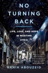 No Turning Back Life Loss And Hope In Wartime Syria