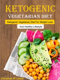 KETOGENIC VEGETARIAN COOKBOOK: KETOGENIC VEGETARIAN DIET FOR WEIGHT LOSS AND HEALTHY LIFESTYLE