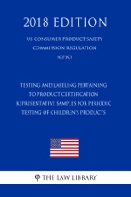 Testing and Labeling Pertaining to Product Certification - Representative Samples for Periodic Testing of Children's Products (US Consumer Product Safety Commission Regulation) (CPSC) (2018 Edition)
