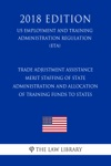 Trade Adjustment Assistance - Merit Staffing Of State Administration And Allocation Of Training Funds To States US Employment And Training Administration Regulation ETA 2018 Edition