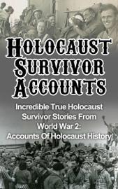Holocaust Survivor Accounts: Incredible True Holocaust Survivor Stories From World War 2: Accounts Of Holocaust History