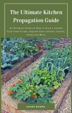 The Ultimate Kitchen Propagation Guide; An Ultimate Guide on How to Grow a Garden from Food Scraps, Regrow Your Leftover Greens, Seeds and More
