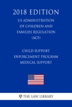 Child Support Enforcement Program - Medical Support (US Administration of Children and Families Regulation) (ACF) (2018 Edition)