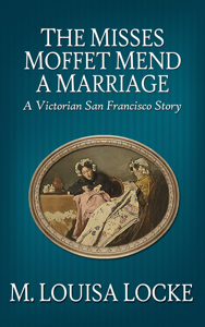 The Misses Moffet Mend a Marriage: A Victorian San Francisco Story - M. Louisa Locke