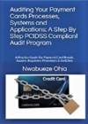 Auditing Your Payment Cards Processes Systems And Applications A Step By Step PCIDSS Compliant Audit Program A Practical Guide For Payment Card Brand Issuers Acquirers Processors And Switches