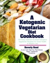 Ketogenic Vegetarian Diet Cookbook 100 Easy Delicious And Quick Ketogenic Vegetarian Recipes For Good Health And Weight Loss A Low Carb High Fat Plant-Based Vegan Vegetarian Cookbook