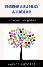 Enseñe A Su Hijo A Hablar - Un Manual Para Padres (traducido)