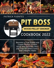 Pit Boss Wood Pellet Smoker Cookbook 2022: Become a True Expert and Create Perfect Smoke: Quick and Delicious Recipes That Will Make Everyone's Mouths Water