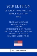 Temporary Assistance for Needy Families Program - State Reporting on Policies and Practices to Prevent Use of Temporary Assistance for Needy Families Funds (US Administration of Children and Families Regulation) (ACF) (2018 Edition)