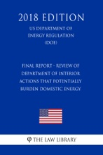 Final Report - Review Of Department Of Interior Actions That Potentially Burden Domestic Energy (US Department Of The Interior Regulation) (DOI) (2018 Edition)