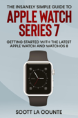 The Insanely Simple Guide to Apple Watch Series 7: Getting Started with the Latest Apple Watch and watchOS 8 Book Cover