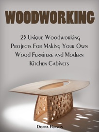 WOODWORKING: 25 UNIQUE WOODWORKING PROJECTS FOR MAKING YOUR OWN WOOD FURNITURE AND MODERN KITCHEN CABINETS