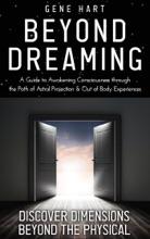 Beyond Dreaming - An In-Depth Guide on How to Astral Project & Have Out of Body Experiences: How The Awakening of Consciousness is Synonymous with Lucid Dreaming & Astral Projection