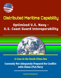 DISTRIBUTED MARITIME CAPABILITY: OPTIMIZED U.S. NAVY - U.S. COAST GUARD INTEROPERABILITY, A CASE IN THE SOUTH CHINA SEA - CURRENTLY NOT ADEQUATELY PREPARED FOR CONFLICT WITH CHINAS PLA NAVY