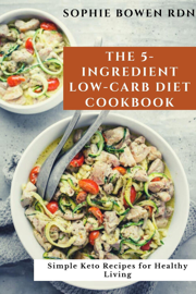 The 5-Ingredient Low-Carb Diet Cookbook: Simple Keto Recipes for Healthy Living