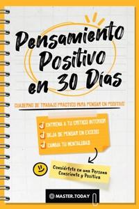 Pensamiento Positivo en 30 Días: Cuaderno de Trabajo Práctico para Pensar en Positivo; Entrena a tu Crítico Interior, Deja de Pensar en Exceso y Cambia tu Mentalidad Book Cover