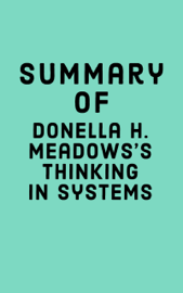 Summary of Donella H. Meadows's Thinking in Systems