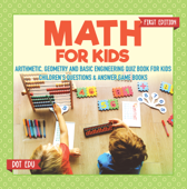 Math for Kids First Edition  Arithmetic, Geometry and Basic Engineering Quiz Book for Kids  Children's Questions & Answer Game Books