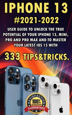 iPhone 13:2021-2022 User Guide to Unlock the True Potential of Your iPhone 13, Mini, Pro and Pro Max and to Master Your Latest iOS 15 with 333 Tips&Tricks.