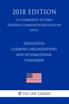 Derivatives Clearing Organizations And International Standards US Commodity Futures Trading Commission Regulation CFTC 2018 Edition