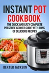 Instant Pot Cookbook For Beginners The Quick And Easy Complete Pressure Cooker Guide With Tons Of Delicious Recipes