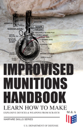 Improvised Munitions Handbook – Learn How to Make Explosive Devices & Weapons from Scratch (Warfare Skills Series)