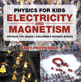 Physics for Kids : Electricity and Magnetism - Physics 7th Grade  Children's Physics Books