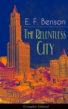 The Relentless City (Complete Edition): A Satirical Novel from the author of Queen Lucia, Miss Mapp, Lucia in London, Mapp and Lucia, David Blaize, Dodo, Spook Stories, The Angel of Pain, The Rubicon and Paying Guests