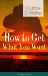 How To Get What You Want Complete Edition From One Of The New Thought Pioneers Author Of The Science Of Getting Rich The Science Of Being Well The Science Of Being Great Hellfire Harrison How To Promote Yourself And A New Christ