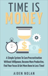 Time Is Money: A Simple System To Cure Procrastination Without Willpower, Become More Productive, Find Your Focus & Get More Done In Less Time! book