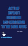 ACTS OF IMPLICIT OBEDIENCE AND SURRENDER TO THE LORD JESUS Vol3