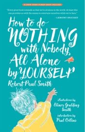 How to Do Nothing with Nobody All Alone by Yourself: A Timeless Activity Guide to Self-Reliant Play and Joyful Solitude