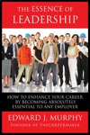 The Essence Of Leadership How To Enhance Your Career By Becoming Absolutely Essential To Any Employer
