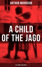 A CHILD OF THE JAGO (Old London Slum Series)