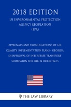 Approvals and Promulgations of Air Quality Implementation Plans - Georgia - Disapproval of Interstate Transport Submission for 2006 24-hour PM2.5 (US Environmental Protection Agency Regulation) (EPA) (2018 Edition)