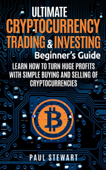 Ultimate Cryptocurrency Trading & Investing Beginner's Guide: Learn How to Turn Huge Profits With Simple Buying and Selling of Cryptocurrencies