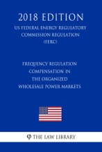 Frequency Regulation Compensation In The Organized Wholesale Power Markets (US Federal Energy Regulatory Commission Regulation) (FERC) (2018 Edition)