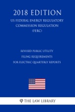 Revised Public Utility Filing Requirements For Electric Quarterly Reports (US Federal Energy Regulatory Commission Regulation) (FERC) (2018 Edition)