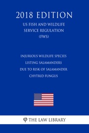 Injurious Wildlife Species Listing Salamanders Due To Risk Of Salamander Chytrid Fungus Us Fish And Wildlife Service Regulation Fws 2018 Edition