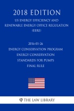 2016-01-26 Energy Conservation Program - Energy Conservation Standards for Pumps - Final rule (US Energy Efficiency and Renewable Energy Office Regulation) (EERE) (2018 Edition)
