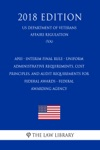 AP03 - Interim Final Rule - Uniform Administrative Requirements Cost Principles And Audit Requirements For Federal Awards - Federal Awarding Agency US Department Of Veterans Affairs Regulation VA 2018 Edition