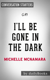 I'll Be Gone in the Dark: One Woman's Obsessive Search for the Golden State Killer by Michelle McNamara: Conversation Starters book
