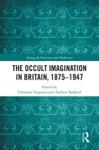 The Occult Imagination In Britain 1875-1947