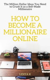 How To Become A Millionaire Online The Million Dollar Ideas You Need To Crush It As A Self Made Millionaire
