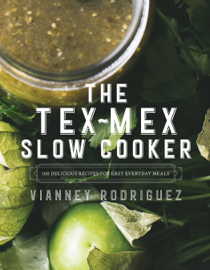 The Tex-Mex Slow Cooker: 100 Delicious Recipes for Easy Everyday Meals book