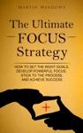 The Ultimate Focus Strategy How To Set The Right Goals Develop Powerful Focus Stick To The Process And Achieve Success