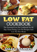 Low Fat Cookbook: The Essential Low Fat Cookbook on All Day Clean Eating, Low Fat Recipes and Low Fat Diet Meals